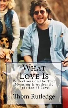 Paperback What Love Is: Reflections on the True Meaning & Authentic Practice of Love Book