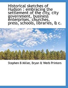 Paperback Historical Sketches of Hudson : Embracing the settlement of the city, city government, business enterprises, churches, press, schools, libraries, and C Book