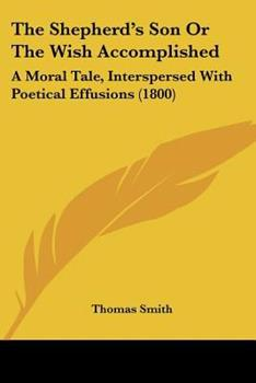 Paperback The Shepherd's Son or the Wish Accomplished : A Moral Tale, Interspersed with Poetical Effusions (1800) Book