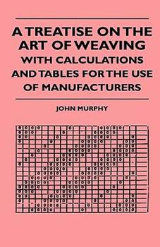 A Treatise on the Art of Weaving, with Calculations and Tables for the Use of Manufacturers 1444653490 Book Cover