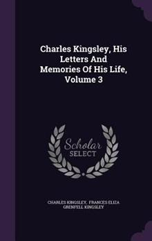 Charles Kingsley, His Letters and Memories of His Life, Volume 3 1340668580 Book Cover