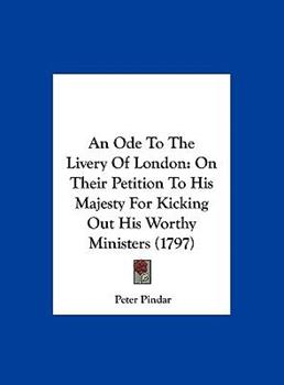 Hardcover An Ode to the Livery of London : On Their Petition to His Majesty for Kicking Out His Worthy Ministers (1797) Book