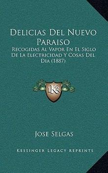 Hardcover Delicias Del Nuevo Paraiso : Recogidas Al Vapor en el Siglo de la Electricidad Y Cosas Del Dia (1887) Book
