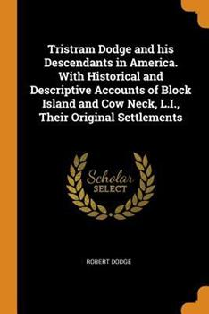 Tristram Dodge and His Descendants in America. with Historical and Descriptive Accounts of Block Island and Cow Neck, L.I., Their Original Settlements 0342626485 Book Cover