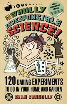 Wholly Irresponsible Science: 120 Daring Experiments To Do In Your Home And Garden 1906850062 Book Cover