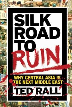 Silk Road to Ruin: Is Central Asia the New Middle East? 1561634549 Book Cover
