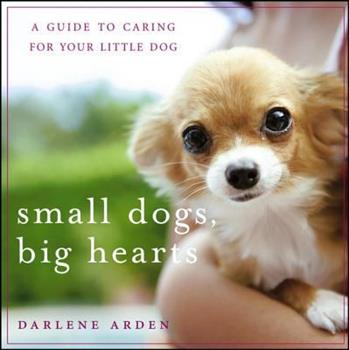 Small Dogs, Big Hearts: A Guide to Caring for Your Little Dog , Revised Edition 0471779636 Book Cover