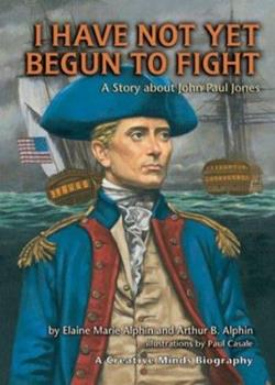 I Have Not Yet Begun to Fight: A Story About John Paul Jones (Creative Minds Biographies) 1575056011 Book Cover
