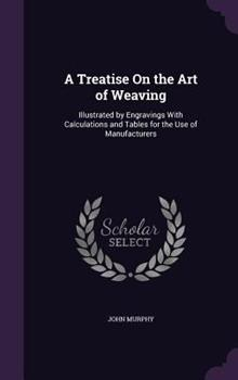 A Treatise on the Art of Weaving: Illustrated by Engravings with Calculations and Tables for the Use of Manufacturers 1340987260 Book Cover