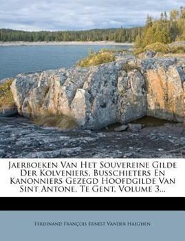 Paperback Jaerboeken Van Het Souvereine Gilde der Kolveniers, Busschieters en Kanonniers Gezegd Hoofdgilde Van Sint Antone, Te Gent, Volume 3... Book