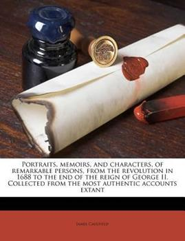 Paperback Portraits, Memoirs, and Characters, of Remarkable Persons, from the Revolution in 1688 to the End of the Reign of George II. Collected from the Most A Book