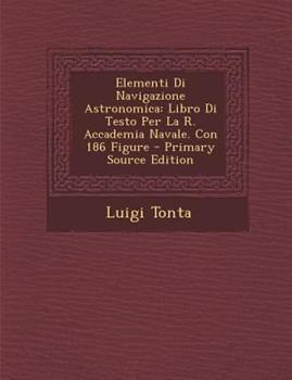 Paperback Elementi Di Navigazione Astronomica : Libro Di Testo per la R. Accademia Navale. con 186 Figure - Primary Source Edition Book