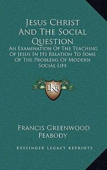 Hardcover Jesus Christ and the Social Question : An Examination of the Teaching of Jesus in Its Relation to Some of the Problems of Modern Social Life Book