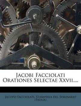 Paperback Jacobi Facciolati Orationes Selectae Xxvii... . Book