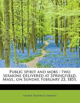 Paperback Public Spirit and Mobs : Two sermons delivered at Springfield, Mass. , on Sunday, February 23, 1851, Book