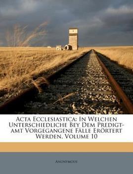 Paperback Acta Ecclesiastic : In Welchen Unterschiedliche Bey Dem Predigt-amt Vorgegangene F?lle Er?rtert Werden, Volume 10 Book