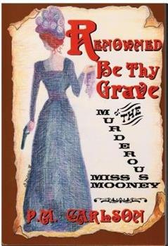 Renowned Be Thy Grave; Or, The Murderous Miss Mooney 1885941234 Book Cover
