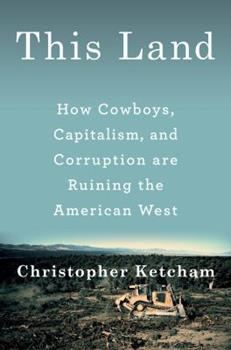 This Land: How Cowboys, Capitalism and Corruption Are Ruining the American West