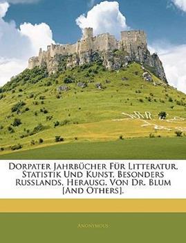 Paperback Dorpater Jahrb?cher F?r Litteratur, Statistik Und Kunst, Besonders Russlands, Herausg. Von Dr. Blum [And Others]. [Large Print] Book