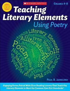 Teaching Literary Elements Using Poetry: Engaging Poems Paired With Close Reading Lessons That Teach Key Literary—and Help Students Meet Higher Standards 0545195721 Book Cover