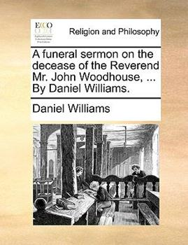 Paperback A Funeral Sermon on the Decease of the Reverend Mr John Woodhouse, by Daniel Williams Book