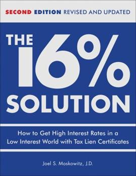 The 16 % Solution, Revised Edition: How to Get High Interest Rates in a Low-Interest World with Tax Lien Certificates 0740769626 Book Cover