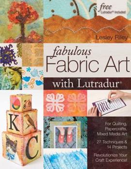 Paperback Fabulous Fabric Art with Lutradur(r): For Quilting, Papercrafts, Mixed Media Art 27 Techniques & 14 Projects Revolutionize Your Craft Experience! Book