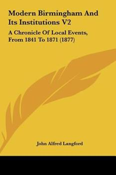 Hardcover Modern Birmingham and Its Institutions V2 : A Chronicle of Local Events, from 1841 To 1871 (1877) Book