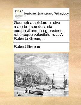 Paperback Geometria Solidorum, Sive Materi?; Seu de Varia Compositione, Progressione, Rationeque Velocitatum a Roberto Green Book