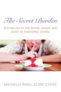 The Secret Burden: Letting Go of the Shame, Anger, and Guilt of Emotional Eating