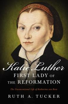 Katie Luther, First Lady of the Reformation: The Unconventional Life of Katharina von Bora 0310532159 Book Cover