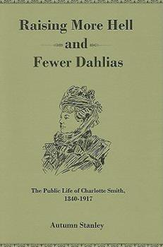 Hardcover Raising More Hell and Fewer Dahlias: The Public Life of Charlotte Smith, 1840-1917 Book