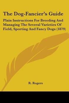 Paperback The Dog-Fancier's Guide : Plain Instructions for Breeding and Managing the Several Varieties of Field, Sporting and Fancy Dogs (1879) Book
