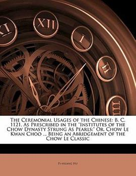 Paperback The Ceremonial Usages of the Chinese : B. C. 1121, As Prescribed in the Institutes of the Chow Dynasty Strung As Pearls; or, Chow le Kwan Choo ... Be Book