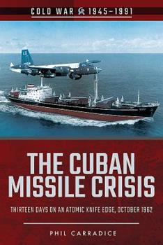 The Cuban Missile Crisis: Thirteen Days on an Atomic Knife Edge, October 1962 - Book  of the Cold War 1945-1991