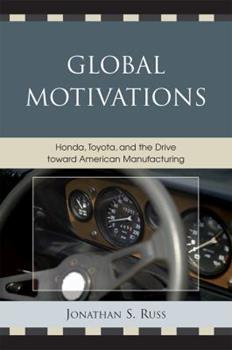 Paperback Global Motivations : Honda, Toyota, and the Drive Toward American Manufacturing Book