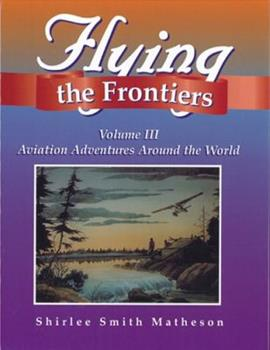 Flying the Frontiers, Volume III: Aviation Adventures Around the World 1550591762 Book Cover