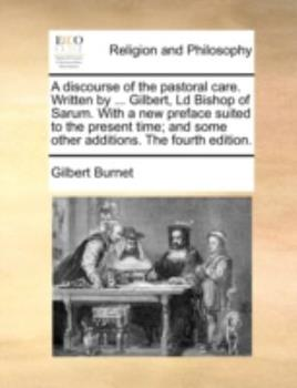 Paperback A Discourse of the Pastoral Care Written by Gilbert, Ld Bishop of Sarum with a New Preface Suited to the Present Time; and Some Other Additions Book