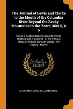 The Journal of Lewis and Clarke to the Mouth of the Columbia River Beyond the Rocky Mountains in the Years 1804-5, & 6: Giving a Faithful Description of the River Missouri and Its Source - Of the Vari 0343690926 Book Cover