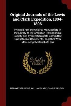 Original Journals of the Lewis and Clark Expedition, 1804-1806: Printed from the Original Manuscripts in the Library of the American Philosophical Society and by Direction of Its Committee on Historic 1375480855 Book Cover