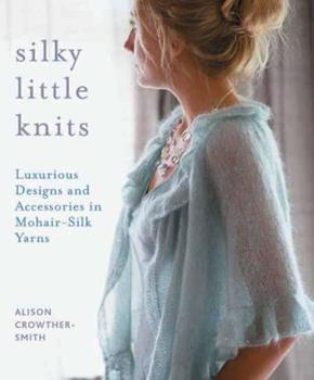 Silky Little Knits: Luxurious Designs and Accessories in Mohair-Silk Yarns 1570764417 Book Cover