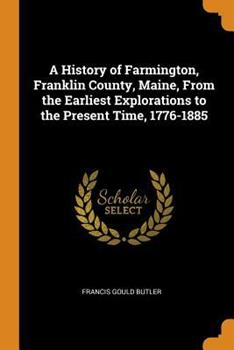 Paperback A History of Farmington, Franklin County, Maine, from the Earliest Explorations to the Present Time, 1776-1885 Book