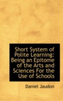 Paperback Short System of Polite Learning : Being an Epitome of the Arts and Sciences for the Use of Schools Book