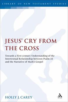 Hardcover Jesus' Cry from the Cross: Towards a First-Century Understanding of the Intertextual Relationship Between Psalm 22 and the Narrative of Marka S G Book