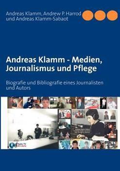 Andreas Klamm - Medien, Journalismus und Pflege: Biografie und Bibliografie eines Journalisten und Autors
