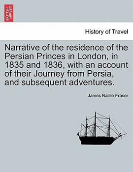 Paperback Narrative of the Residence of the Persian Princes in London, in 1835 and 1836, with an Account of Their Journey from Persia, and Subsequent Adventures Book