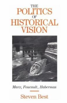 The Politics of Historical Vision: Marx, Foucault, Habermas 0898628512 Book Cover