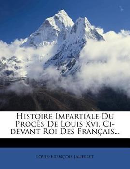 Paperback Histoire Impartiale du Proc?s de Louis Xvi, Ci-Devant Roi des Fran?ais... Book