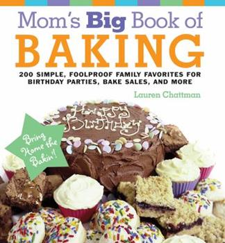 Mom's Big Book of Baking: 200 Simple, Foolproof Recipes for Delicious Family Treats to Get You Through Every Birthday Party, Class Picnic, Potluck, Bake Sale, Holiday, and No-School Day 1558321942 Book Cover