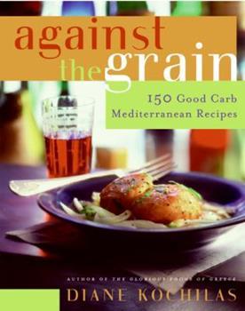 Against the Grain: 150 Good Carb Mediterranean Recipes 0060726792 Book Cover